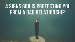 4 Signs God Is Protecting You from a Bad Relationship