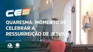 QUARESMA: Momento de celebrar a ressurreição de Jesus Cristo