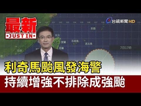 利奇馬颱風發海警 持續增強不排除成強颱【最新快訊】