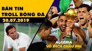 Bản tin Troll Bóng Đá 20.07: Algeria vô địch CAN 2019, Lampard thua đau trên đất Nhật