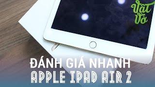 [Review dạo] Mở hộp và đánh giá iPad Air 2 - 5 lý do đáng để mua nhất.