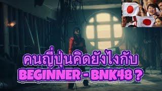 คนญี่ปุ่นคิดยังไงกับ Beginner - BNK48 ?