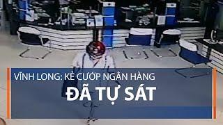 Vĩnh Long: Kẻ cướp ngân hàng đã tự sát | VTC1