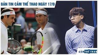 Bản tin Cảm Thể Thao 17/9   Nadal không mời Federer dự tiệc cưới, Ren chia tay Dashing Buffalo