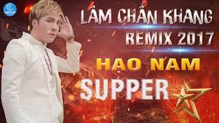 Lâm Chấn Khang Remix 2017 -  Liên Khúc Remix Hạo Nam Supper Star - Nghĩa  Nhân Hạo Nam
