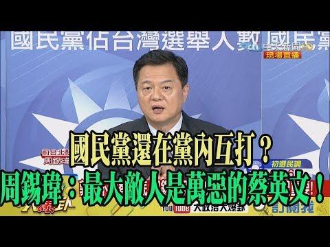 【精彩】國民黨還在黨內互打? 周錫瑋:最大敵人是萬惡的蔡英文!