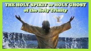 THE HOLY SPIRIT or THE HOLY GHOST of the HOLY TRINITY - Symbols, Pentecost, Infilling, Fruit & Gifts