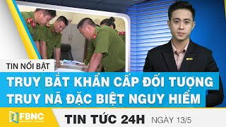 Tin tức 24h mới nhất hôm nay 13/5, Bắt khẩn cấp đối tượng truy nã đặc biệt nguy hiểm | FBNC