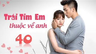 Phim Tình Cảm Trung Quốc Siêu Hay 2020 | TRÁI TIM EM THUỘC VỀ ANH - Tập 40 [ Thuyết Minh ]