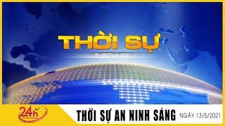 Tin Tức Nóng Nhất Sáng nay 13/5/2021 | Tin Thời Sự Việt Nam Mới Nhất Hôm Nay | TIN TỨC TV24H