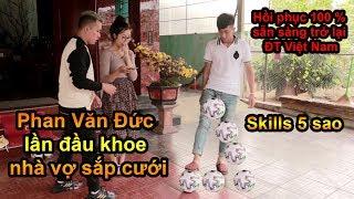 Thử Thách Bóng Đá với Phan Văn Đức ĐT Việt Nam tâng Skills Ronaldo và Thăm Nhà Vợ Đức trước đám cưới