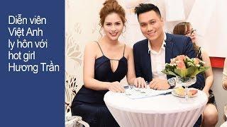 Diễn viên Việt Anh ly hôn vợ hot girl Hương Trần