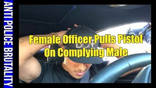 FEMALE POLICE OFFICER PULLS PISTOL ON COMPLYING MALE
