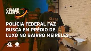 Polícia federal faz busca em prédio de luxo no bairro Meireles