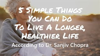 5 Simple Things You Can Do To Live A Longer, Healthier Life - According to Dr. Sanjiv Chopra