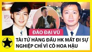 Đào Đại Vũ – Tài Tử Hàng Đầu Hong Kong Mất Đi Sự Nghiệp Và Gia Đình Chỉ Vì Cô Hoa Hậu