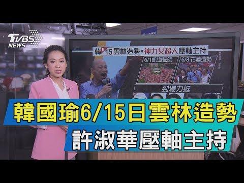 【說政治】韓國瑜6/15日雲林造勢 許淑華壓軸主持
