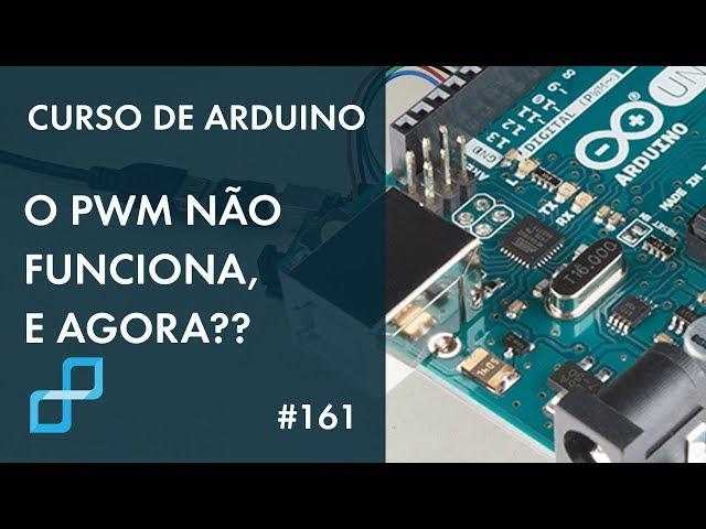 O PWM NÃO FUNCIONA, E AGORA?? | Curso de Arduino #161