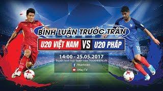 [TRỰC TIẾP] U20 Việt Nam vs U20 Pháp - Bình luận trước trận đấu