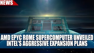 AMD EPYC Rome Supercomputer Unveiled | Intel 's Aggressive Expansion Plans