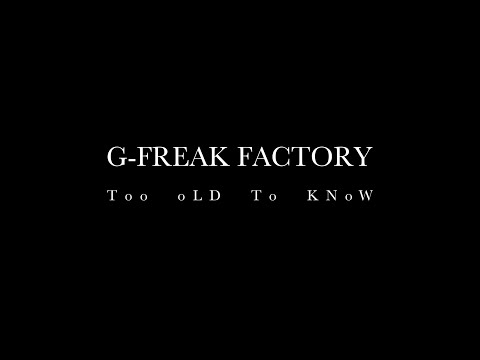 G-FREAK FACTORY:Too oLD To KNoW
