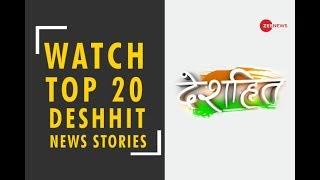Deshhit: Know top 20 Deshhit news of today | जानिए दिन की 20 बड़ी देशहित खबरें