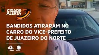Bandidos atiraram no carro do vice-prefeito de Juazeiro do Norte