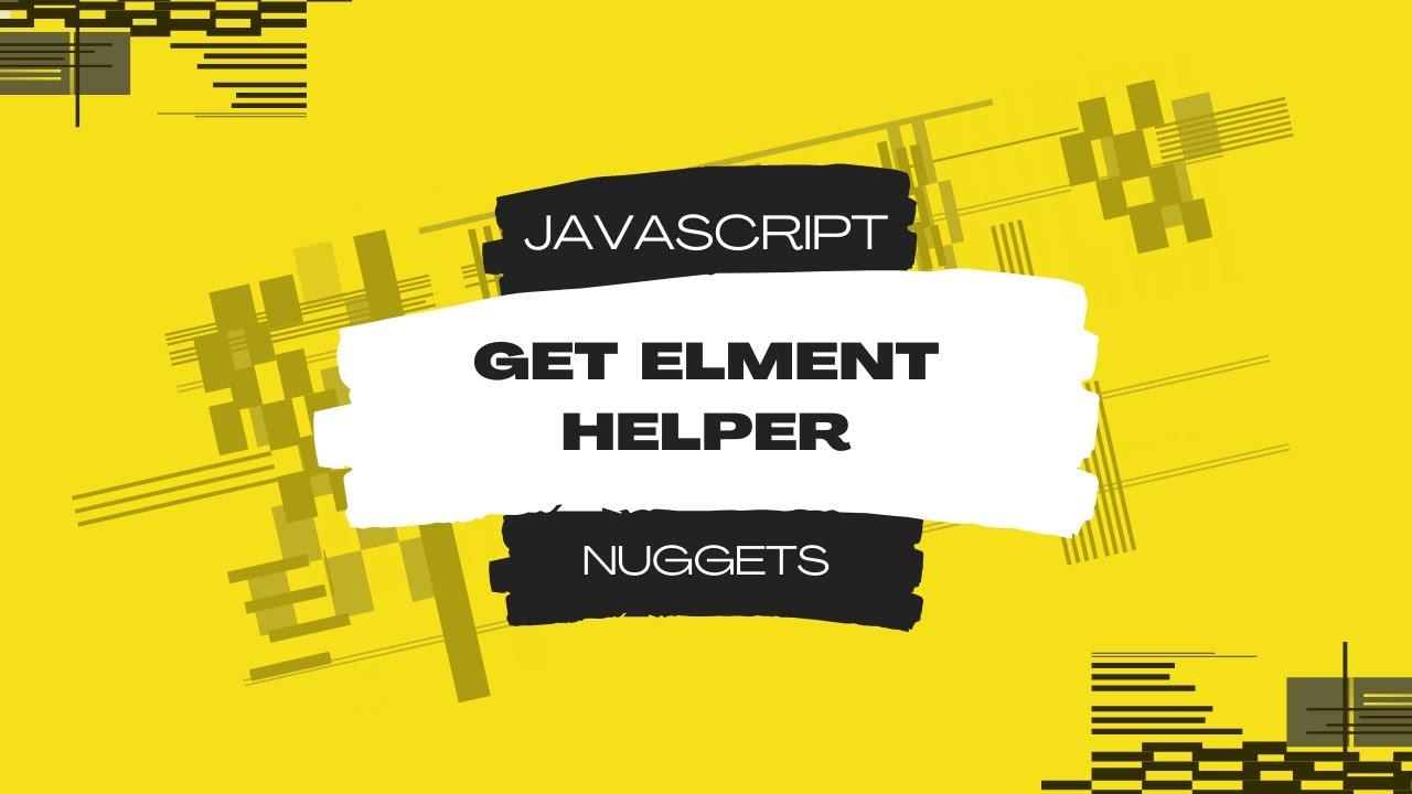 Javascript Nuggets - Get Element Helper