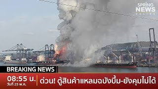 Breaking News : ด่วน! ตู้คอนเทนเนอร์แหลมฉบังบึ้ม ไฟลุกท่วม ส่งรพ.แล้ว 25 คน