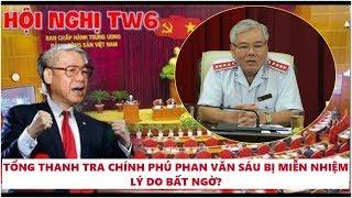 Lý do mà Phan Văn Sáu bị cách chức Tổng Thanh Tra Chính Phủ một cách bất ngờ tại hội nghị TW6?