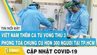 Covid-19 hôm nay: VN thêm ca tử vong thứ 3(BN 499), Phong tỏa chung cư hơn 300 người tại TP.HCM|FBNC