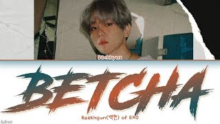 Baekhyun(백현) - 'Betcha' LYRICS [HAN|ROM|ENG COLOR CODED] 가사