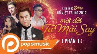 [Độc Quyền] Liên Khúc Bolero Hồ Việt Trung 2017 [Phần 1] | Một Đời Ta Mãi Say (Phần 1)