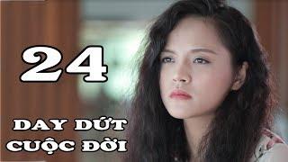 Day Dứt Cuộc Đời - Tập 24 | Phim Tình Cảm Việt Nam Mới Hay Nhất 2018
