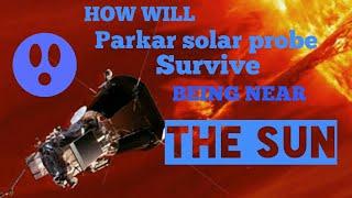 HOW WILL PARKAR SOLAR PROBE  SURVIVE BEING NEAR THE SUN?