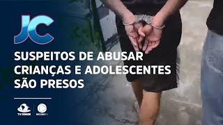 Suspeitos de abusar crianças e adolescentes são presos