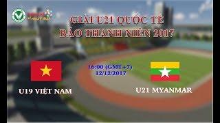 FULL Trực tiếp: U19 Việt Nam vs U21 Myanmar - Giải U21 Quốc tế Báo Thanh Niên 2017