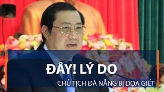 Đây! Lý do Chủ tịch Đà Nẵng bị dọa giết | VTC1