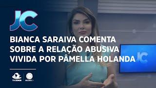 Bianca Saraiva comenta sobre a relação abusiva vivida por Pâmella Holanda