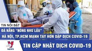 """Tin mới nhất dịch Covid-19: Đà Nẵng """"nóng như lửa"""", Hà Nội, TP.HCM mạnh tay hơn để dập dịch - Vnews"""