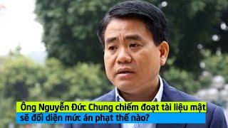 Ông Nguyễn Đức Chung chiếm đoạt tài liệu mật sẽ đối diện mức án phạt thế nào?