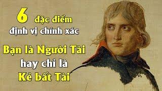 6 đặc điểm định vị chính xác Bạn là người có Tài hay chỉ là kẻ Bất tài - Bí quyết của Napoleon