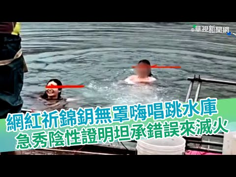 網紅祈錦鈅無罩嗨唱跳水庫 急秀陰性證明坦承錯誤來滅火|