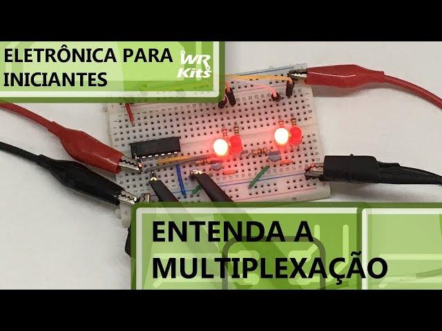 ENTENDA FÁCIL A MULTIPLEXAÇÃO | Eletrônica para Iniciantes #163