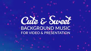 Cute & Sweet - Upbeat Background Music for Videos - Happy Music for Kids
