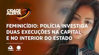 Feminicídio: Polícia investiga duas execuções na capital e no interior do estado