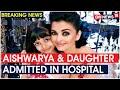 Aishwarya Rai & Aaradhya Bachchan admitted to Nanavati hospital with mild COVID symptoms