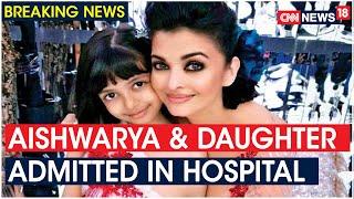 Aishwarya Rai & Aaradhya Bachchan admitted to Nanavati..