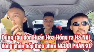 Dũng râu đón Huấn Hoa Hồng ra Hà Nội đóng phần tiếp theo phim NGƯỜI PHÁN XỬ