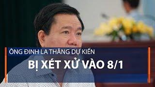 Ông Đinh La Thăng dự kiến bị xét xử vào 8/1   VTC1